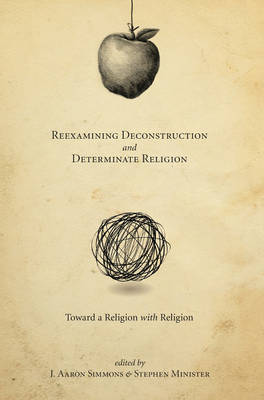 Reexamining Deconstruction and Determinate Religion by J. Aaron Simmons