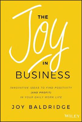 The Joy in Business: Innovative Ideas to Find Positivity (and Profit) in Your Daily Work Life book