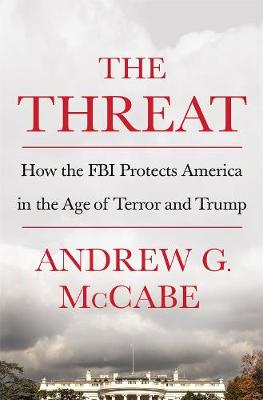 The Threat: How the FBI Protects America in the Age of Terror and Trump by Andrew G. McCabe