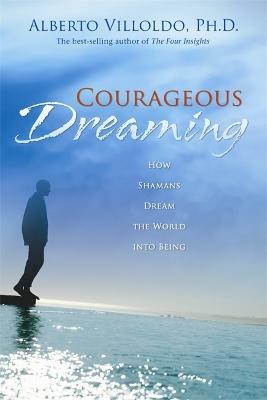 Courageous Dreaming by Alberto Villoldo