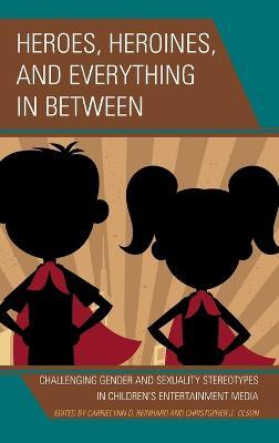Heroes, Heroines, and Everything in Between by CarrieLynn D. Reinhard
