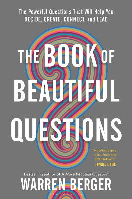 The Book of Beautiful Questions: The Powerful Questions That Will Help You Decide, Create, Connect, and Lead by Warren Berger