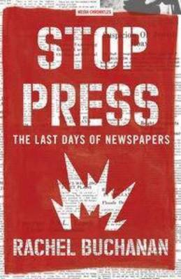 Stop Press: The Last Days Of Newspapers by Rachel Buchanan