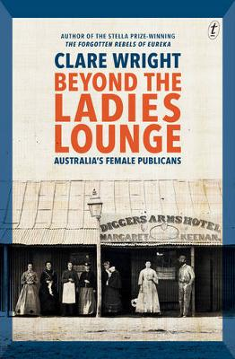 Beyond the Ladies Lounge: Australia's Female Publicans by Clare Wright