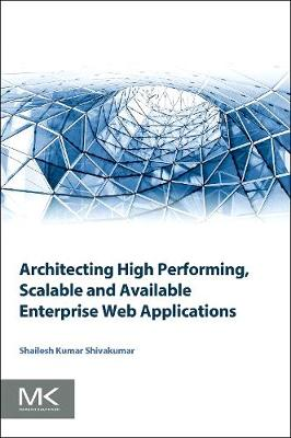 Architecting High Performing, Scalable and Available Enterprise Web Applications by Shailesh Kumar Shivakumar