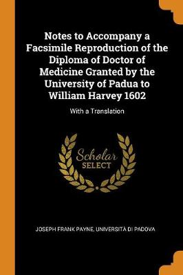 Notes to Accompany a Facsimile Reproduction of the Diploma of Doctor of Medicine Granted by the University of Padua to William Harvey 1602: With a Translation by Joseph Frank Payne
