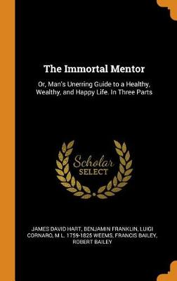 The Immortal Mentor: Or, Man's Unerring Guide to a Healthy, Wealthy, and Happy Life. in Three Parts by James David Hart