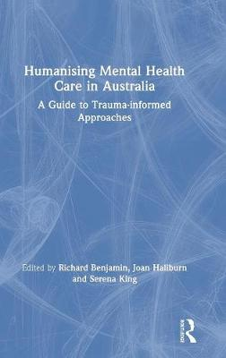 Humanising Mental Health Care in Australia: A Guide to Trauma-informed Approaches by Richard Benjamin