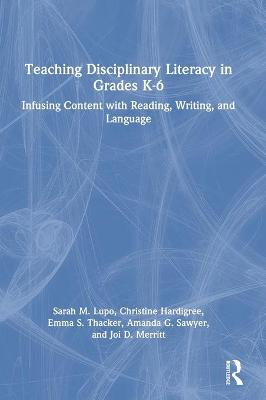 Teaching Disciplinary Literacy in Grades K-6: Infusing Content with Reading, Writing, and Language by Sarah M. Lupo