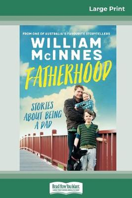 Fatherhood: Stories About Being a Dad (16pt Large Print Edition) by William McInnes