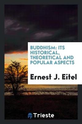 Buddhism: Its Historical, Theoretical and Popular Aspects by Ernest J Eitel