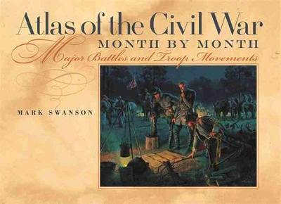 Atlas of the Civil War, Month by Month: Major Battles and Troop Movements by Mark Swanson