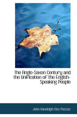 The Anglo-Saxon Century and the Unification of the English-Speaking People by Passos John Dos