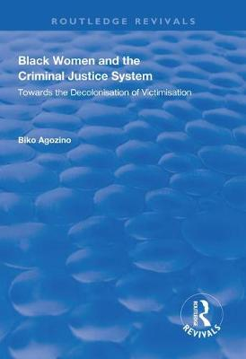 Black Women and The Criminal Justice System: Towards the Decolonisation of Victimisation by Biko Agozino