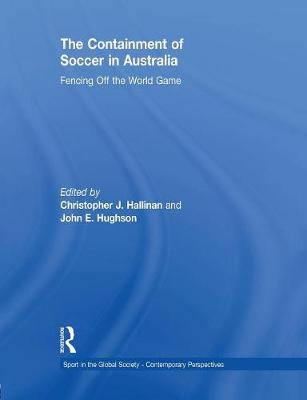 The Containment of Soccer in Australia: Fencing Off the World Game by Christopher J. Hallinan