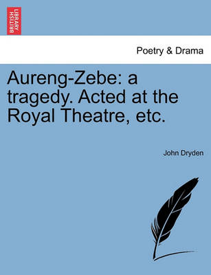 Aureng-Zebe: A Tragedy. Acted at the Royal Theatre, Etc. by John Dryden