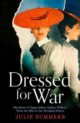 Dressed For War: The Story of Audrey Withers, Vogue editor extraordinaire from the Blitz to the Swinging Sixties by Julie Summers
