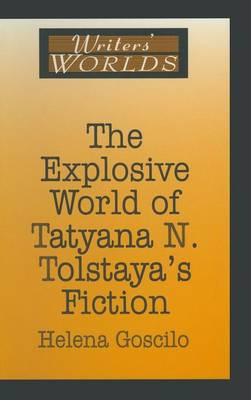 Explosive World of Tatyana N. Tolstaya's Fiction by Helena Goscilo
