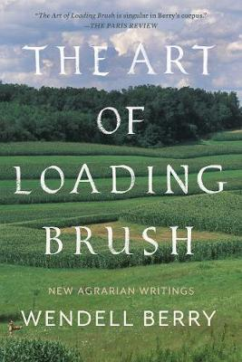 Art of Loading Brush: New Agrarian Writings by Wendell Berry