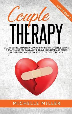 Couple Therapy: Change Your Bad Habits in Love Following This Effective Couple Therapy Guide. You Can Easily Improve Your Marriage, Rescue Broken Relationship, solve the most common conflicts. by Michelle Miller