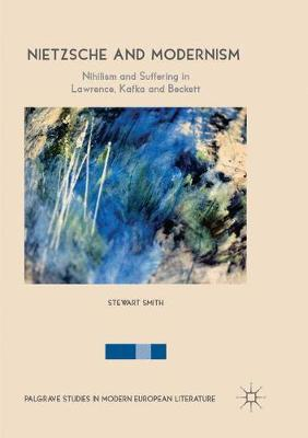 Nietzsche and Modernism: Nihilism and Suffering in Lawrence, Kafka and Beckett by Stewart Smith