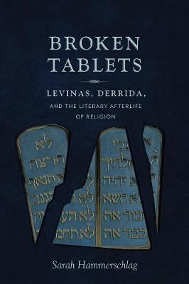 Broken Tablets: Levinas, Derrida, and the Literary Afterlife of Religion by Sarah Hammerschlag