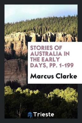Stories of Australia in the Early Days, Pp. 1-199 by Marcus Clarke
