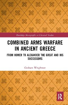 Combined Arms Warfare in Ancient Greece: From Homer to Alexander the Great and his Successors by Graham Wrightson