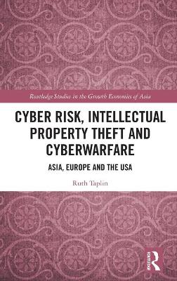 Cyber Risk, Intellectual Property Theft and Cyberwarfare: Asia, Europe and the USA by Ruth Taplin