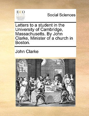 Letters to a Student in the University of Cambridge, Massachusetts. by John Clarke, Minister of a Church in Boston. by John Clarke