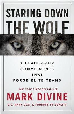 Staring Down the Wolf: 7 Leadership Commitments That Forge Elite Teams by Mark Divine