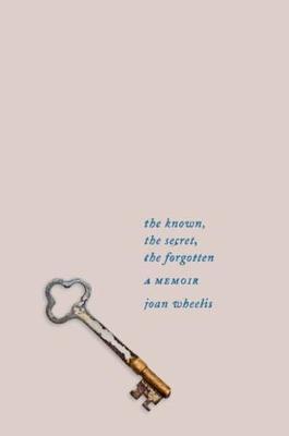 The Known, the Secret, the Forgotten: A Memoir by Joan Wheelis