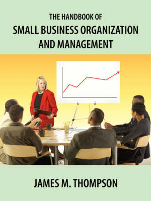 The Handbook of Small Business Organization and Management by James M Thompson