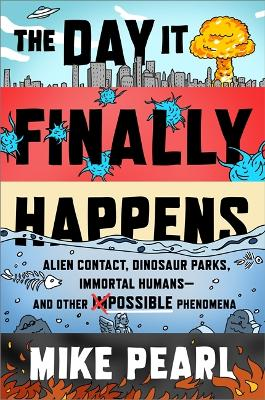 The Day It Finally Happens: Alien Contact, Dinosaur Parks, Immortal Humans - And Other Possible Phenomena by Mike Pearl