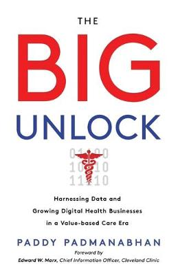 The Big Unlock: Harnessing Data and Growing Digital Health Businesses in a Value-Based Care Era by Paddy Padmanabhan