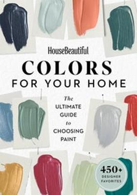 House Beautiful: Colors for Your Home: The Ultimate Guide to Choosing Paint by House Beautiful