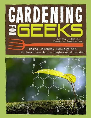 Gardening for Geeks: All the Science You Need for Successful Organic Gardening by Christy Wilhelmi