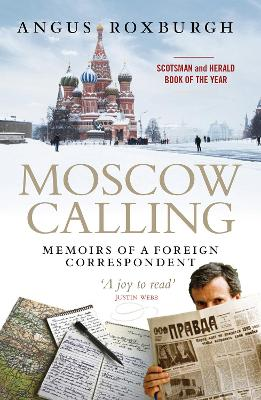 Moscow Calling: Memoirs of a Foreign Correspondent by Angus Roxburgh