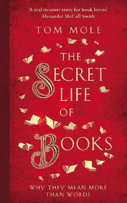 The Secret Life of Books: Why They Mean More Than Words by Tom Mole
