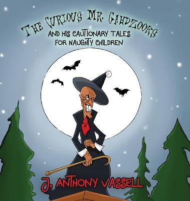 The Curious Mr. Gahdzooks and his Cautionary Tales for Naughty Children by J. Anthony Vassell
