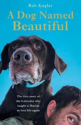 A Dog Named Beautiful: The true story of the Labrador who taught a Marine to love life again by Robert Kugler