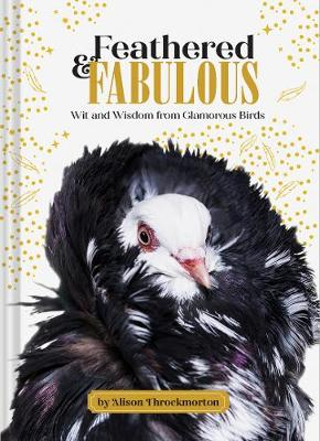 Feathered & Fabulous: Wit and Wisdom from Glamorous Birds by Alison Throckmorton