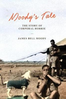 Moody's Tale: The Story of Corporal Horrie by James Bell Moody