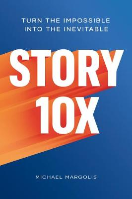 Story 10x: Turn the Impossible Into the Inevitable by Michael Margolis