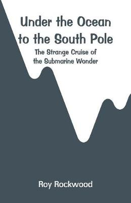 Under the Ocean to the South Pole: The Strange Cruise of the Submarine Wonder by Roy Rockwood
