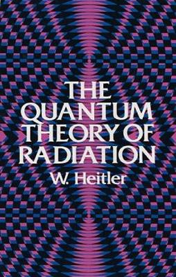 The Quantum Theory of Radiation by W. Heitler