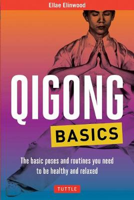 Qigong Basics: The Basic Poses and Routines you Need to be Healthy and Relaxed by Ellae Elinwood