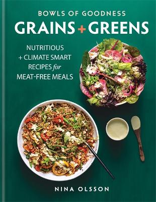 Bowls of Goodness: Grains + Greens: Nutritious + Climate Smart Recipes for Meat-free Meals by Nina Olsson