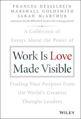 Work is Love Made Visible: A Collection of Essays About the Power of Finding Your Purpose From the World's Greatest Thought Leaders by Frances Hesselbein