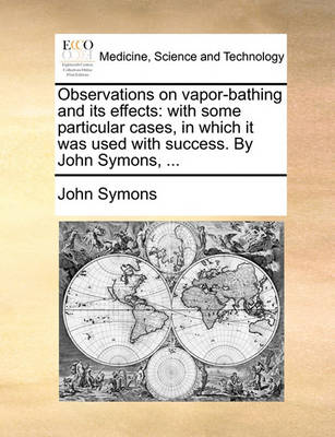 Observations on Vapor-Bathing and Its Effects: With Some Particular Cases, in Which It Was Used with Success. by John Symons, ... by John Symons